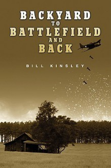 Backyard to Battlefield and Back - Bill Kinsley
