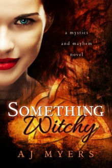 Something Witchy: A Mystics & Mayhem Novel - A.J. Myers