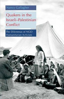 Quakers in the Israeli-Palestinian Conflict: The Dilemmas of NGO Humanitarian Activism - Nancy Gallagher