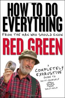 How To Do Everything: (From the Man Who Should Know: Red Green) - Steven Smith