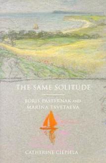 The Same Solitude: Boris Pasternak and Marina Tsvetaeva - Catherine Ciepiela