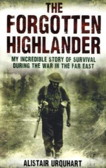 The Forgotten Highlander: One Man's Incredible Story Of Survival During The War In The Far East - Alistair Urquhart