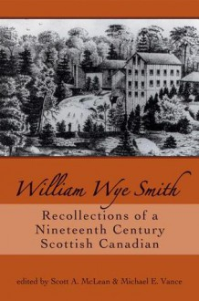 William Wye Smith: Recollections of a Nineteenth Century Scottish Canadian - Scott A. McLean, Michael E. Vance