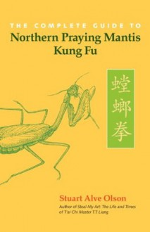 The Complete Guide to Northern Praying Mantis Kung Fu - Stuart Alve Olson