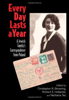 Every Day Lasts a Year: A Jewish Family's Correspondence from Poland - Christopher R. Browning, Nechama Tec