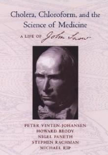 Cholera, Chloroform, and the Science of Medicine: A Life of John Snow - Peter Vinten-Johansen, Viet Thanh Nguyen, Nigel Paneth