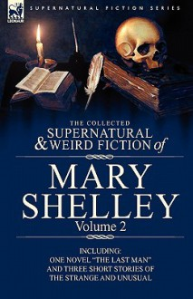 "The Collected Supernatural and Weird Fiction of Mary Shelley Volume 2: Including One Novel ""The Last Man"" and Three Short Stories of the Strange and Unusual - Mary Shelley"