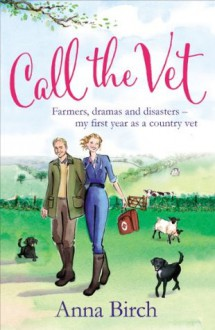 Call the Vet: Farmers, Dramas and Disasters – My First Year as a Country Vet - Anna Birch