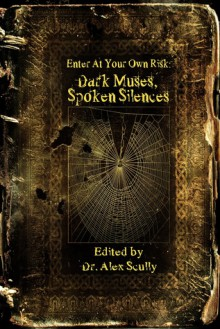Enter at Your Own Risk: Dark Muses, Spoken Silences - Alex Scully, Blaze McRob, T. Fox Dunham, Carole Gill, B.E. Scully, Timothy Hurley, Mike Chinn, Gregory Norris, Jon Michael Kelley, Gary Braunbeck, Marcus Kohler