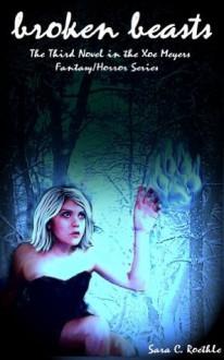 Broken Beasts (Xoe Meyers Young Adult Fantasy/Horror Series) - Sara C. Roethle