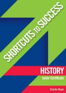 Shortcuts to Success: History: Junior Certificate - Charles Hayes