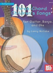 101 Three-Chord Children's Songs for Guitar, Banjo & Uke - Larry McCabe