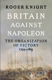 Britain Against Napoleon: The Organisation of Victory, 1793-1815 - R.J.B. Knight