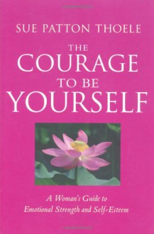 The Courage to Be Yourself: A Woman's Guide to Emotional Strength and Self-Esteem - Sue Patton Thoele