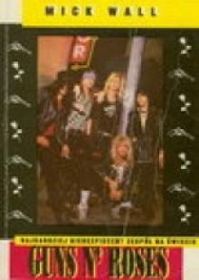 Guns N' Roses: Najbardziej niebezpieczny zespół na świecie - Mick Wall