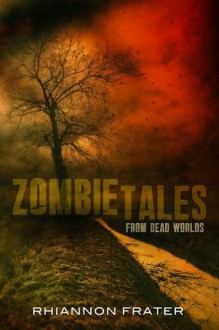 Zombie Tales from Dead Worlds - Rhiannon Frater