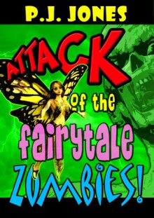 Attack of the Fairytale Zombies! - P.J. Jones