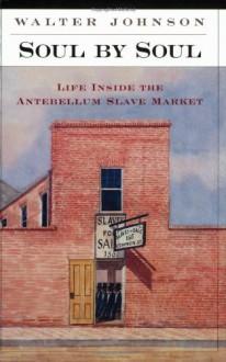 Soul by Soul: Life inside the Antebellum Slave Market - Walter Johnson