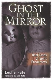 Ghost in the Mirror: Real Cases of Spirit Encounters - Leslie Rule