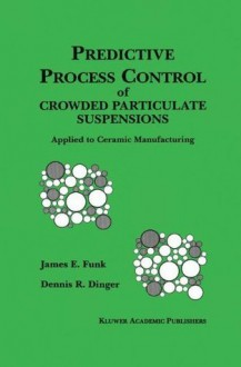 Predictive Process Control of Crowded Particulate Suspensions: Applied to Ceramic Manufacturing - James E. Funk, Dennis R. Dinger