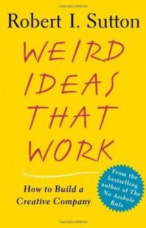 Weird Ideas That Work - Robert I. Sutton