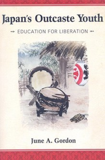 Japan's Outcaste Youth: Education for Liberation - June A. Gordon