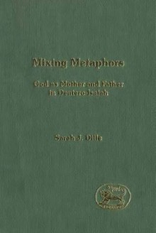 Mixing Metaphors: God as Mother and Father in Deutero-Isaiah - Sarah J. Dille