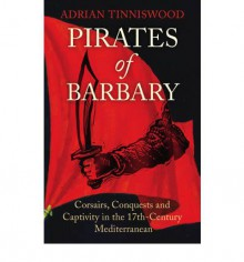 Pirates Of Barbary: Corsairs, Conquests and Captivity in the 17th-Century Mediterranean - Adrian Tinniswood