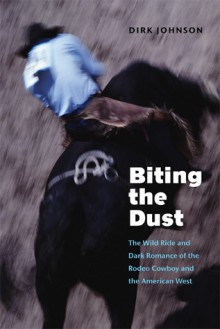 Biting the Dust: The Wild Ride and Dark Romance of the Rodeo Cowboy and the American West - Dirk Johnson