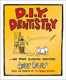 D.I.Y. Dentistry and Other Alarming Inventions - Andy Riley