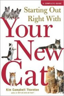 Starting Out Right With Your New Cat: A Complete Guide - Kim Campbell Thornton