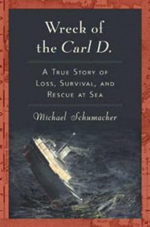 Wreck of the Carl D: A True Story of Loss, Survival and Rescue at Sea - Michael Schumacher