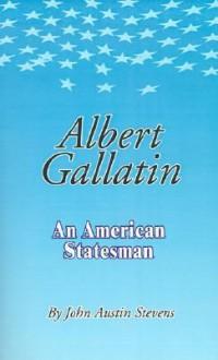 Albert Gallatin - John Austin Stevens