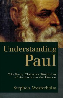 Understanding Paul: The Early Christian Worldview of the Letter to the Romans - Stephen Westerholm