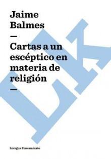 Cartas a Un Esceptico En Materia de Religion - Jaime Balmes y Urpiá