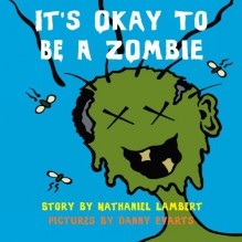 It's Okay to be a Zombie -- an Un-Children's Book - Nathaniel Lambert, Danny Evarts