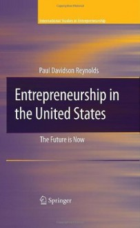 Entrepreneurship in the United States: The Future Is Now (International Studies in Entrepreneurship) - Paul D. Reynolds