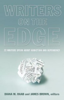 Writers on the Edge: 22 Writers Speak about Addiction and Dependency - Diana M. Raab, James Brown, Jerry Stahl