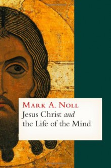 Jesus Christ and the Life of the Mind - Mark A. Noll
