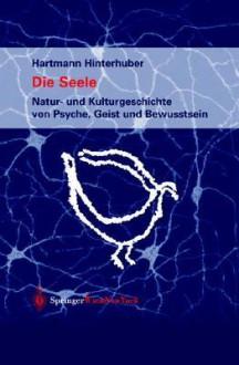 Die Seele: Natur Und Kulturgeschichte Von Psyche, Geist Und Bewusstsein (German Edition) - Hartmann Hinterhuber