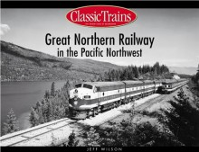 Great Northern Railway In The Pacific Northwest - Jeff Wilson
