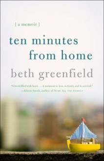 Ten Minutes from Home: A Memoir - Beth Greenfield