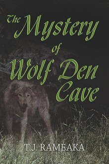 The Mystery of Wolf Den Cave - T.J. Rameaka