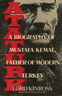 Ataturk: A Biography of Mustafa Kemal, Father of Modern Turkey - John Patrick Douglas Balfour