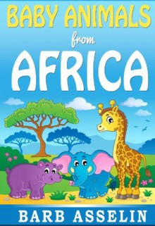 Baby Animals from Africa (A rhyming picture book for children aged 0-5) - Barb Asselin