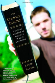 The Unlikely Disciple: A Sinner's Semester at America's Holiest University - Kevin Roose
