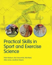 Practical Skills in Sport and Exercise Science - Rob Reed, Peter Reabum, Ben Dascombe, Allan Jones, Jonathan Weyers