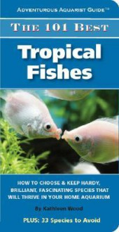 The 101 Best Tropical Fishes (Adventurous Aquarist Guide) (Adventurous Aquarist Guide) - Kathleen Wood