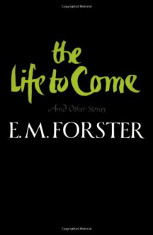 The Life to Come and Other Stories - E.M. Forster