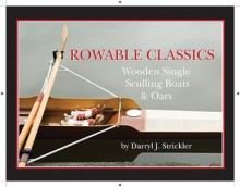 Rowable Classics: Wooden Single Sculling Boats and Oars - Darryl J. Strickler